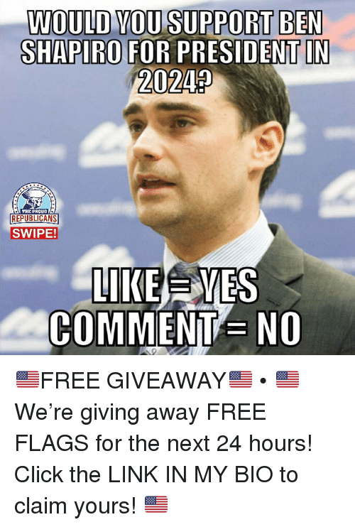 Click, Memes, and Free: WOULD VOU SUPPORT BEN  20242  TBE PAouD  REPUBLICANS  SWIPE!  LIKEEES  COMMENT NO 🇺🇸FREE GIVEAWAY🇺🇸 • 🇺🇸 We're giving away FREE FLAGS for the next 24 hours! Click the LINK IN MY BIO to claim yours! 🇺🇸