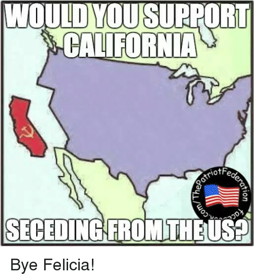 bye felicia: WOULD VOUSURPORT  CALIFORNIA  triotFe  O  SECEDING FROM THEUSED Bye Felicia!