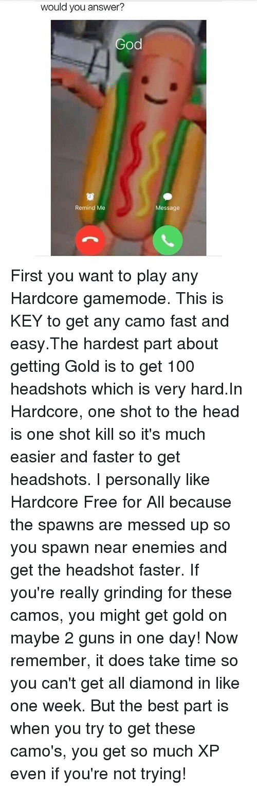 Anaconda, Guns, and Head: would you answer?  Remind Me  Message First you want to play any Hardcore gamemode. This is KEY to get any camo fast and easy.The hardest part about getting Gold is to get 100 headshots which is very hard.In Hardcore, one shot to the head is one shot kill so it's much easier and faster to get headshots. I personally like Hardcore Free for All because the spawns are messed up so you spawn near enemies and get the headshot faster. If you're really grinding for these camos, you might get gold on maybe 2 guns in one day! Now remember, it does take time so you can't get all diamond in like one week. But the best part is when you try to get these camo's, you get so much XP even if you're not trying!