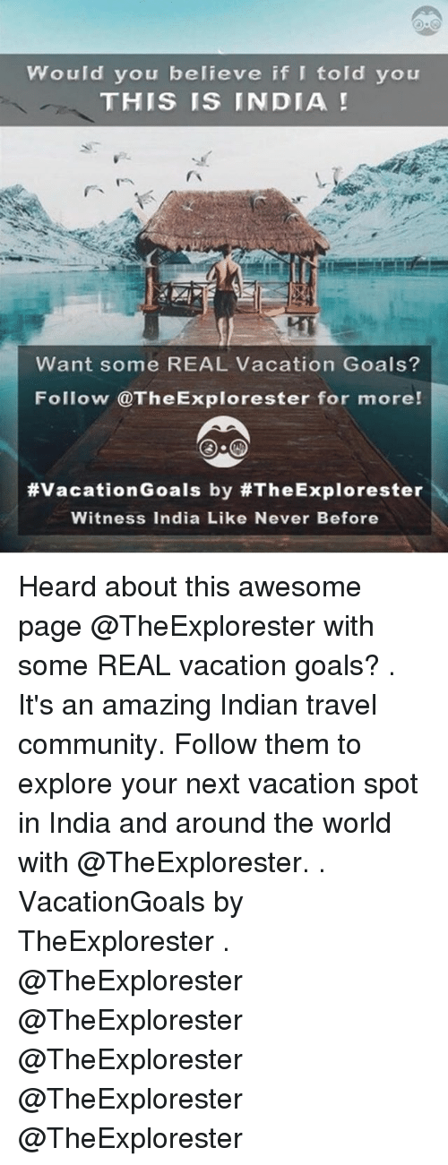 Community, Goals, and India: Would you believe if I told you  THIS IS INDIA  Want some REAL Vacation Goals?  Follow @TheExplorester for more!  #VacationGoals by #TheExplorester  Witness India Like Never Before Heard about this awesome page @TheExplorester with some REAL vacation goals? . It's an amazing Indian travel community. Follow them to explore your next vacation spot in India and around the world with @TheExplorester. . VacationGoals by TheExplorester . @TheExplorester @TheExplorester @TheExplorester @TheExplorester @TheExplorester