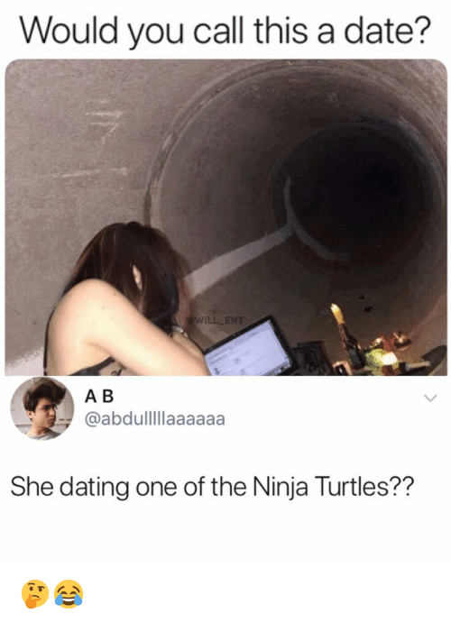 Dating, Memes, and Date: Would you call this a date?  WILL ENT  A B  @abdullllaaaaaa  She dating one of the Ninja Turtles?? 🤔😂