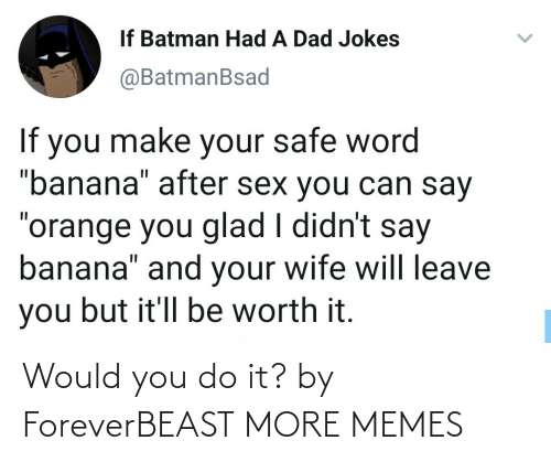 You Do: Would you do it? by ForeverBEAST MORE MEMES