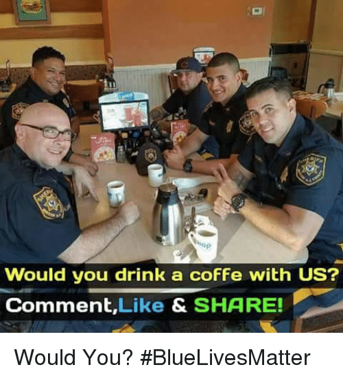 Memes, 🤖, and You: Would you drink a cofFe with US?  Comment,Like & SHARE! Would You? #BlueLivesMatter