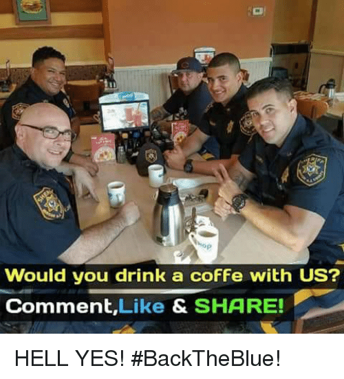 Memes, Hell, and 🤖: Would you drink a cofFe with US?  Comment,Like & SHARE! HELL YES!  #BackTheBlue!
