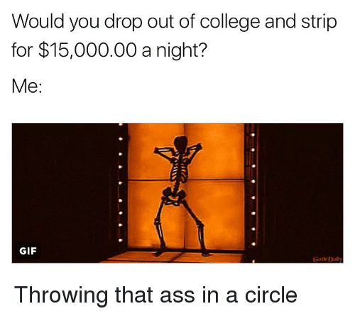 Memes, Throw That Ass in a Circle, and Goths: Would you drop out of college and strip  for $15,000.00 a night?  Me  GIF  Goth Doll Throwing that ass in a circle
