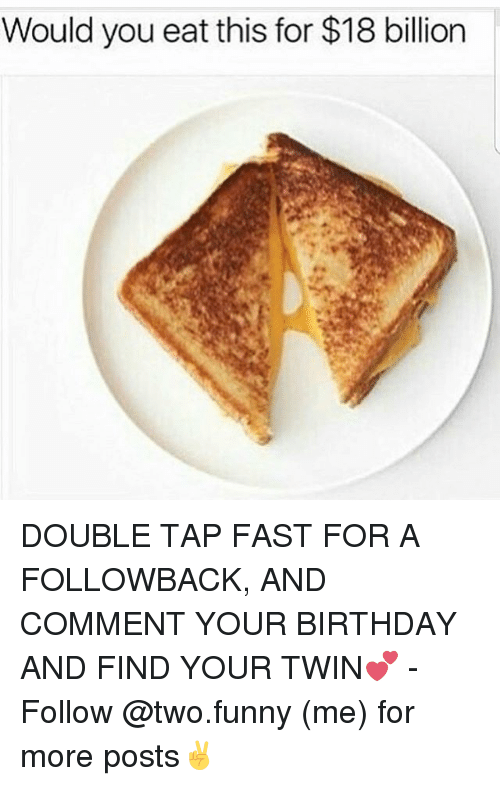 18 Billion: Would you eat this for $18 billion DOUBLE TAP FAST FOR A FOLLOWBACK, AND COMMENT YOUR BIRTHDAY AND FIND YOUR TWIN💕 - Follow @two.funny (me) for more posts✌️
