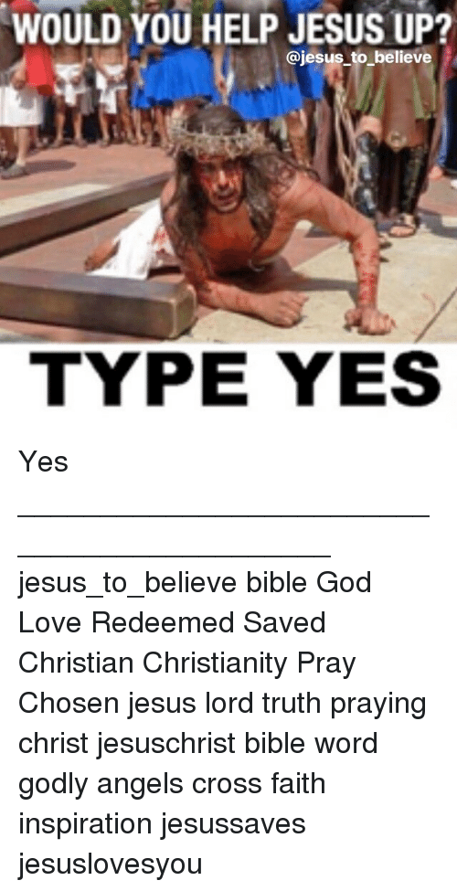 God, Jesus, and Love: WOULD YOU HELP JESUS UP?  @jesus to believe  TYPE YES Yes ____________________________________________ jesus_to_believe bible God Love Redeemed Saved Christian Christianity Pray Chosen jesus lord truth praying christ jesuschrist bible word godly angels cross faith inspiration jesussaves jesuslovesyou