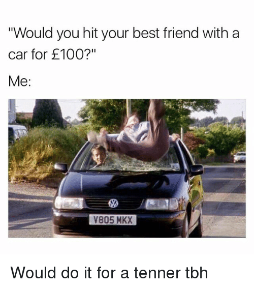 "Best Friend, Memes, and Tbh: Would you hit your best friend with a  car for £100?""  Me:  V805 MKX Would do it for a tenner tbh"