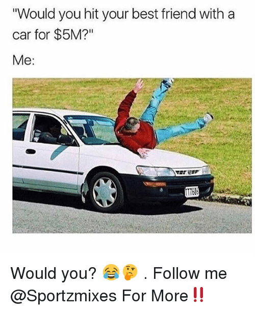 """Best Friend, Memes, and Best: """"Would you hit your best friend with a  car for $5M?""""  Me: Would you? 😂🤔 . Follow me @Sportzmixes For More‼️"""