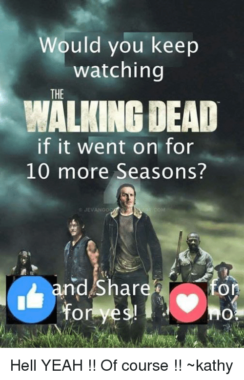 kathi: Would you keep  watching  THE  WALKING DEAD  if it went on for  10 more Seasons?  CJEVANGO  COM  nd Shar  On Hell YEAH !! Of course !! ~kathy