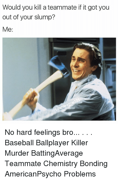slumped: Would you kill a teammate if it got you  out of your slump?  Me No hard feelings bro... . . . Baseball Ballplayer Killer Murder BattingAverage Teammate Chemistry Bonding AmericanPsycho Problems
