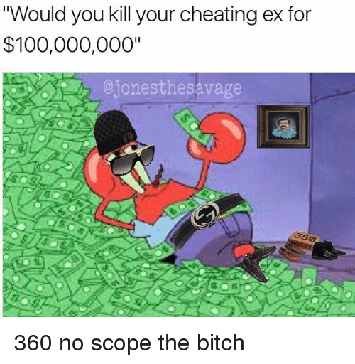"""Scoping: """"Would you kill your cheating ex for  $100,000,000""""  ejonesthesavage 360 no scope the bitch"""