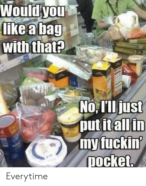 tuna: Would you  like a bag  with that?  No, Illjust  put itall in  my fuckin'  pocket.  Tuna  BRIE Everytime