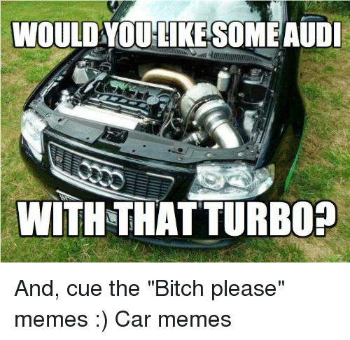 "Bitch, Cars, and Meme: WOULD YOU LIKE SOME AUDI  WITH THAT TURBO? And, cue the ""Bitch please"" memes :) Car memes"