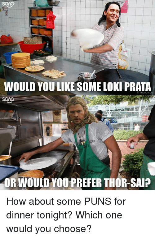 Memes, Puns, and Thor: WOULD YOU LIKE SOME LOKI PRATA  fatb00  ORWOULD YOU PREFER THOR-SAI How about some PUNS for dinner tonight? Which one would you choose?