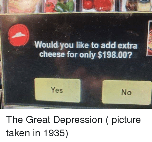 Great Depression: Would you like to add extra  cheese for only $198.00?  Yes  No The Great Depression ( picture taken in 1935)