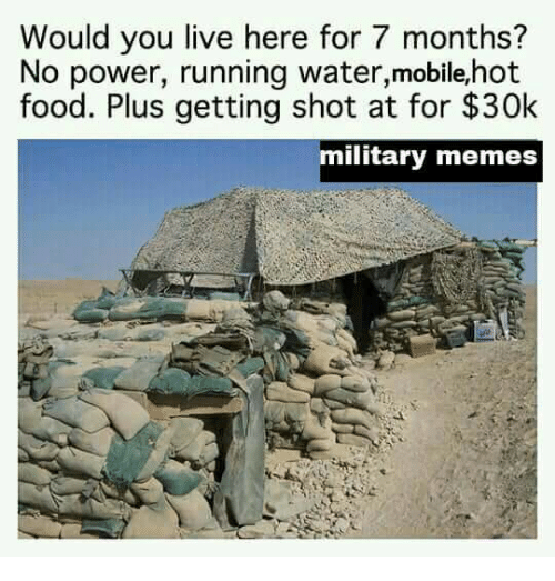 Military Memes: Would you live here for 7 months?  No power, running water,mobile,hot  food. Plus getting shot at for $30k  military memes
