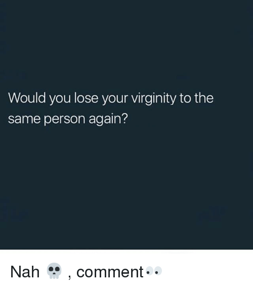 Memes, Virginity, and 🤖: Would you lose your virginity to the  same person again? Nah 💀 , comment👀