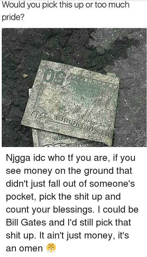 Bill Gates, Fall, and Memes: Would you pick this up or too much  pride? Njgga idc who tf you are, if you see money on the ground that didn't just fall out of someone's pocket, pick the shit up and count your blessings. I could be Bill Gates and I'd still pick that shit up. It ain't just money, it's an omen 😤