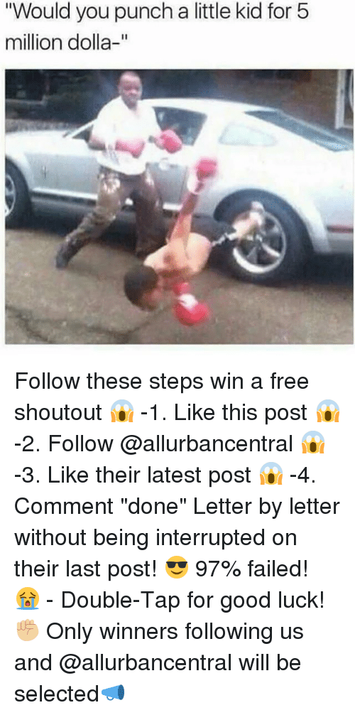 """Memes, Free, and Good: """"Would you punch a little kid for 5  million dolla-"""" Follow these steps win a free shoutout 😱 -1. Like this post 😱 -2. Follow @allurbancentral 😱 -3. Like their latest post 😱 -4. Comment """"done"""" Letter by letter without being interrupted on their last post! 😎 97% failed! 😭 - Double-Tap for good luck!✊🏼 Only winners following us and @allurbancentral will be selected📣"""