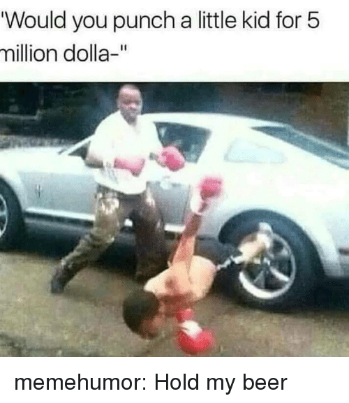 """Beer, Tumblr, and Blog: """"Would you punch a little kid for 5  million dolla-"""" memehumor:  Hold my beer"""