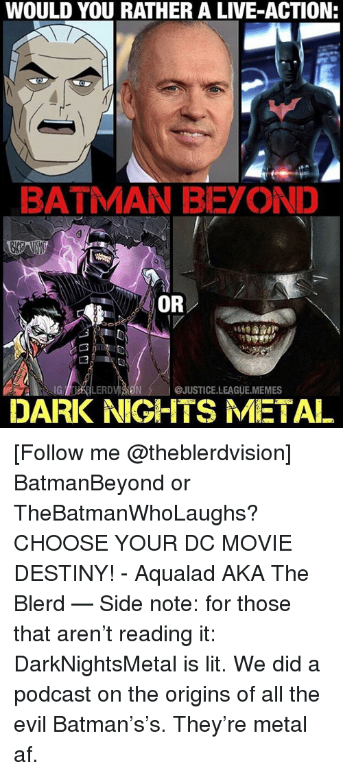 League Memes: WOULD YOU RATHER A LIVE-ACTION  BATMAN BEYOND  OR  G LERD  @JUSTICE.LEAGUE.MEMES  DARK NIGHTS METAL [Follow me @theblerdvision] BatmanBeyond or TheBatmanWhoLaughs? CHOOSE YOUR DC MOVIE DESTINY! - Aqualad AKA The Blerd — Side note: for those that aren't reading it: DarkNightsMetal is lit. We did a podcast on the origins of all the evil Batman's's. They're metal af.