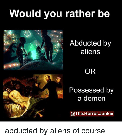 junkie: Would you rather be  Abducted by  aliens  OR  Possessed by  a demon  @The.Horror.Junkie abducted by aliens of course