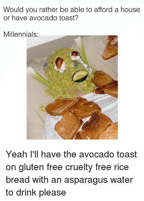 Memes, Would You Rather, and Yeah: Would you rather be able to afford a house  or have avocado toast?  Millennials: Yeah I'll have the avocado toast on gluten free cruelty free rice bread with an asparagus water to drink please