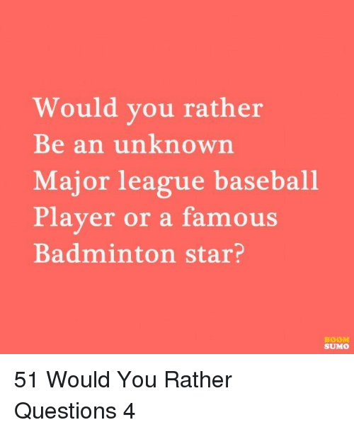 would you rather: Would you rather  Be an unknown  Major league baseball  Player or a famous  Badminton star?  BOOM  SUMO 51 Would You Rather Questions 4