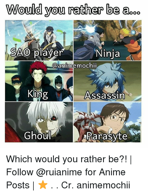 ghouls: Would you rather be aooo  SAO player  Ninja  @anime mochi  HMA  King  Assassin  Ghoul  Parasyte Which would you rather be?! | Follow @ruianime for Anime Posts | ⭐ . . Cr. animemochii