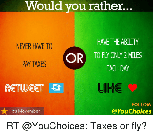 Memes, Movember, and Would You Rather: Would you rather.  HAVE THE ABILITY  NEVER HAVE TO  OR TOFT ONTY MILES  PAY TAXES  EACH DAY  LIIHE  RETUUEET Vt  FOLLOW  You Choices  It's Movember. RT @YouChoices: Taxes or fly?