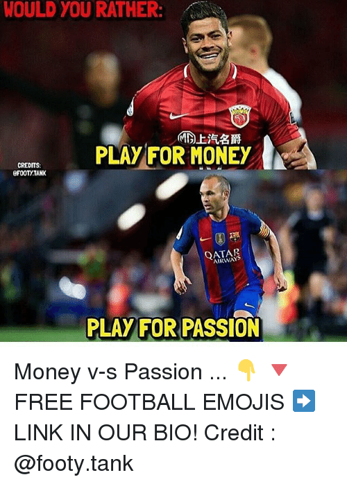 Football, Memes, and Money: WOULD YOU RATHER:  PLAY FOR MONEY  CREDITS  eFOOTYTANK  AIRWAY  PLAY FOR PASSION Money v-s Passion ... 👇 🔻FREE FOOTBALL EMOJIS ➡️ LINK IN OUR BIO! Credit : @footy.tank