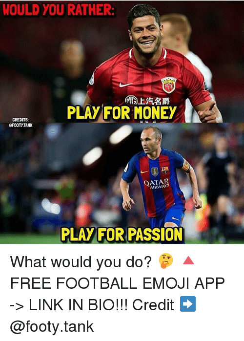 Emoji, Football, and Memes: WOULD YOU RATHER:  PLAY FOR MONEY  CREDITS  eFOOTYTANK  AIRWAYS  PLAY FOR PASSION What would you do? 🤔 🔺FREE FOOTBALL EMOJI APP -> LINK IN BIO!!! Credit ➡️ @footy.tank