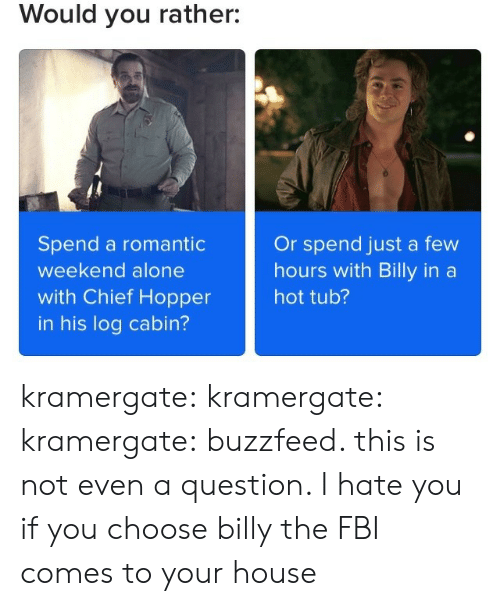 hot tub: Would you rather:  Spend a romantic  weekend alone  with Chief Hopper  in his log cabin?  Or spend just a few  hours with Billy in a  hot tub? kramergate: kramergate:  kramergate:  buzzfeed. this is not even a question. I hate you  if you choose billy the FBI comes to your house
