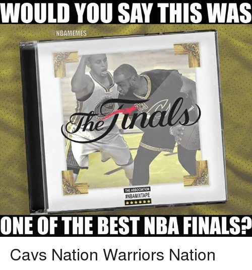 Nba, Nationals, and The Best: WOULD YOU SAY THIS WAS  ONBAMEMES  THE ASSOCIATION  ENBAMIXTAPE  ONE OF THE BEST NBA FINALS Cavs Nation Warriors Nation