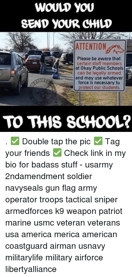 Memes, Soldiers, and Army: WOULD YOU  SEND YOUR CHILD  ATTENTION  Please be aware that  certain staff members  at Public can be legally armed  and may use whatever  force is necessary to  protect our students  TO THIS SCHOOL? . ✅ Double tap the pic ✅ Tag your friends ✅ Check link in my bio for badass stuff - usarmy 2ndamendment soldier navyseals gun flag army operator troops tactical sniper armedforces k9 weapon patriot marine usmc veteran veterans usa america merica american coastguard airman usnavy militarylife military airforce libertyalliance