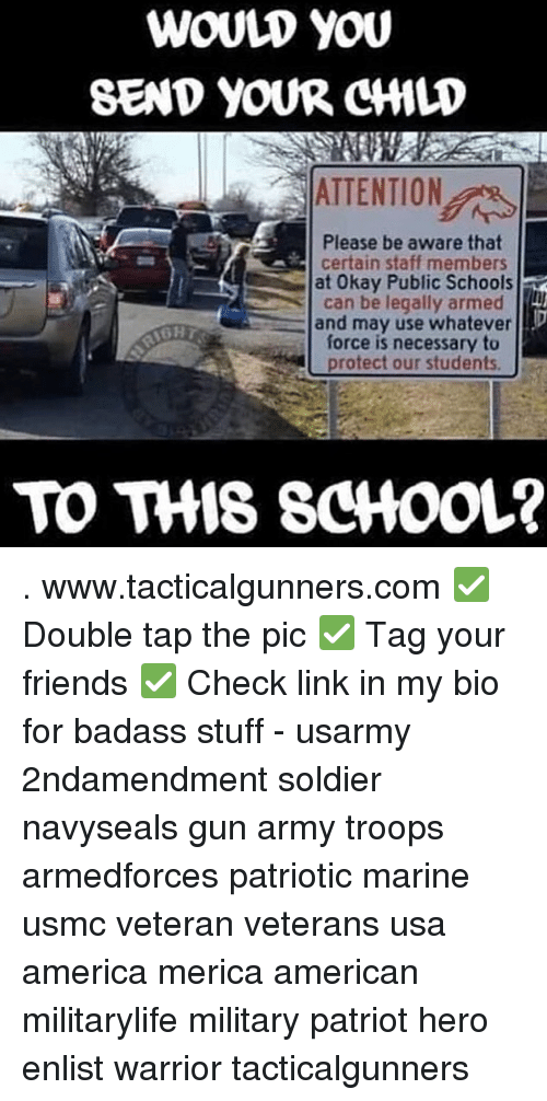 America, Friends, and Memes: WOULD yOU  SEND YOUR CMLD  ATTENTION  Please be aware that  certain staff members  at 0kay Public Schools  can be legally armed  and may use whatever  force is necessary to  protect our students.  TO THIS SCHooL? . www.tacticalgunners.com ✅ Double tap the pic ✅ Tag your friends ✅ Check link in my bio for badass stuff - usarmy 2ndamendment soldier navyseals gun army troops armedforces patriotic marine usmc veteran veterans usa america merica american militarylife military patriot hero enlist warrior tacticalgunners