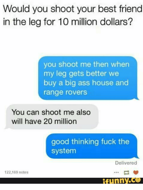Ass, Best Friend, and Best: Would you shoot your best friend  in the leg for 10 million dollars?  you shoot me then when  my leg gets better we  buy a big ass house and  range rovers  You can shoot me also  will have 20 million  good thinking fuck the  system  Delivered  122,169 notes