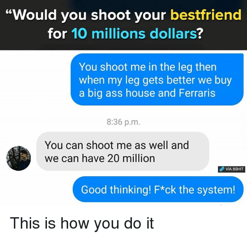 "Ass, Memes, and Big Ass: ""Would you shoot your bestfriend  for 10 millions dollars?  You shoot me in the leg then  when my leg gets better we buy  a big ass house and Ferraris  8:36 p.m  You can shoot me as well and  we can have 20 million  VIA 8SHIT  Good thinking! F*ck the system! This is how you do it"