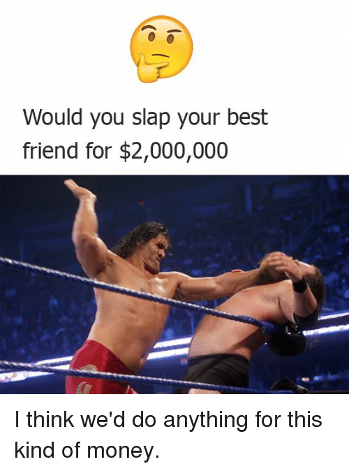 would you slap your best friend for 2000000 i think we d