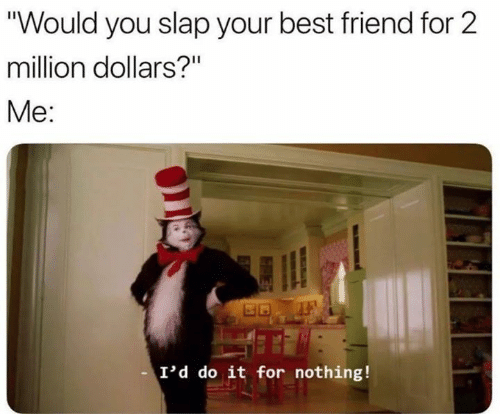 "million dollars: ""Would you slap your best friend for 2  million dollars?""  Me:  I'd do it for nothing!"