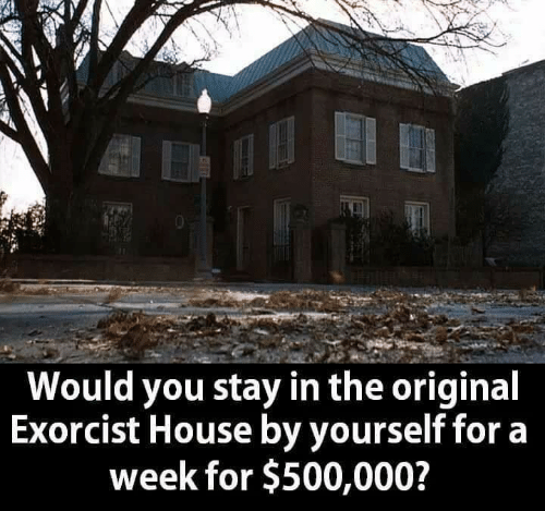 exorcist: Would you stay in the original  Exorcist House by yourself fora  week for $500,000?