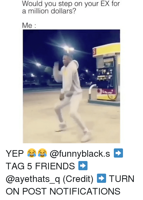 Friends, Dank Memes, and Step: Would you step on your EX for  a million dollars?  Me YEP 😂😂 @funnyblack.s ➡️ TAG 5 FRIENDS ➡️ @ayethats_q (Credit) ➡️ TURN ON POST NOTIFICATIONS
