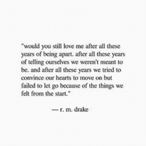 """We Tried: would you still love me after all these  years of being apart. after all these years  of telling ourselves we weren't meant to  be. and after all these years we tried to  convince our hearts to move on but  failed to let go because of the things we  felt from the start.""""  -r. m. drake"""