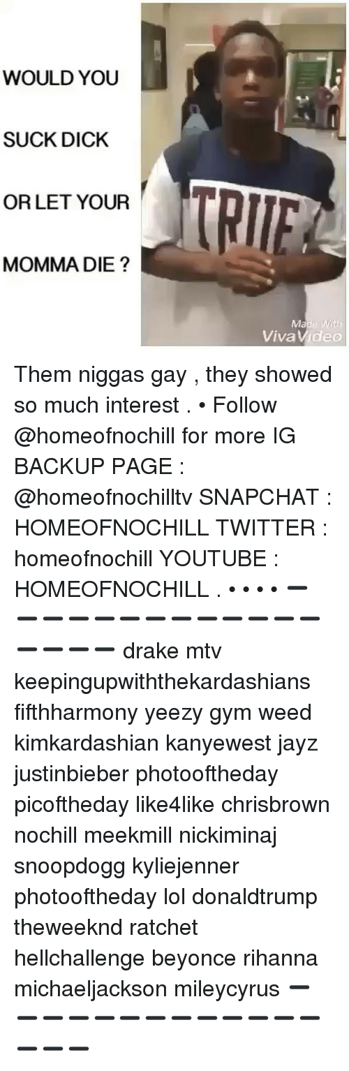 Beyonce, Drake, and Gym: WOULD YOU  SUCK DICK  OR LET YOUR  MOMMA DIE  TRITT  Made With  Viva Video Them niggas gay , they showed so much interest . • Follow @homeofnochill for more IG BACKUP PAGE : @homeofnochilltv SNAPCHAT : HOMEOFNOCHILL TWITTER : homeofnochill YOUTUBE : HOMEOFNOCHILL . • • • • ➖➖➖➖➖➖➖➖➖➖➖➖➖➖➖➖➖ drake mtv keepingupwiththekardashians fifthharmony yeezy gym weed kimkardashian kanyewest jayz justinbieber photooftheday picoftheday like4like chrisbrown nochill meekmill nickiminaj snoopdogg kyliejenner photooftheday lol donaldtrump theweeknd ratchet hellchallenge beyonce rihanna michaeljackson mileycyrus ➖➖➖➖➖➖➖➖➖➖➖➖➖➖➖➖