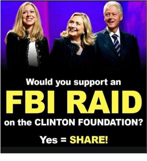 Fbi, Raid, and Foundation: Would you support an  FBI  RAID  on the CLINTON FOUNDATION?  YesSHARE!