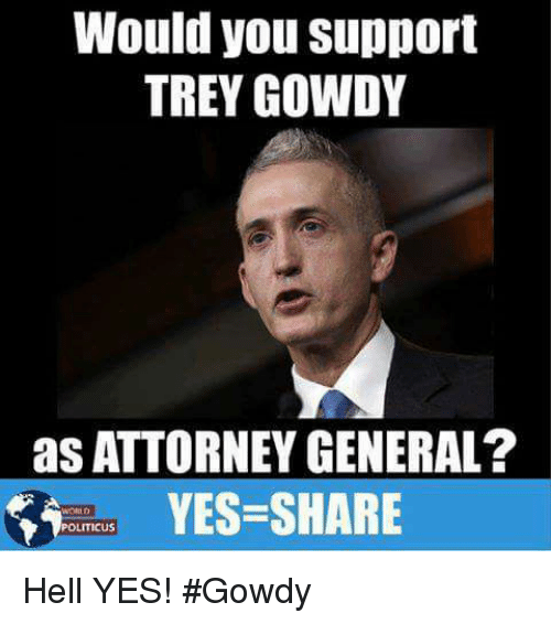 trey gowdy: Would you support  TREY GOWDY  as ATTORNEY GENERAL?  YES-SHARE  POLITICUS Hell YES! #Gowdy