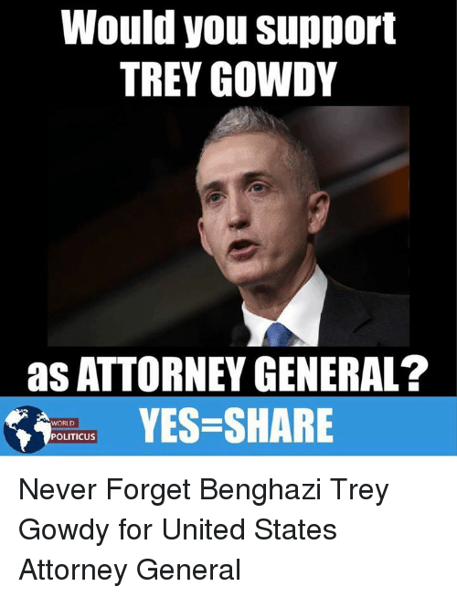 trey gowdy: Would you support  TREY GOWDY  as ATTORNEY GENERAL?  YES-SHARE  WORLD  POLITICUS Never Forget Benghazi Trey Gowdy for United States Attorney General