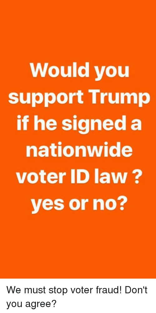 Nationwide, Trump, and Yes: Would you  support Trump  if he signed a  nationwide  voter ID law?  yes or no? We must stop voter fraud! Don't you agree?