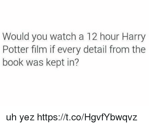 Harry Potter, Memes, and Book: Would you watch a 12 hour Harry  Potter film if every detail from the  book was kept in? uh yez https://t.co/HgvfYbwqvz